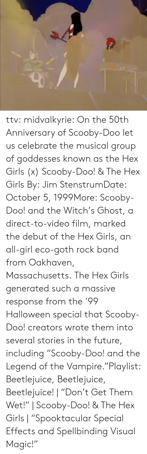 "Direct: ttv:  midvalkyrie: On the 50th Anniversary of Scooby-Doo let us celebrate the musical group of goddesses known as the Hex Girls (x) Scooby-Doo! & The Hex Girls By: Jim StenstrumDate: October 5, 1999More: Scooby-Doo! and the Witch's Ghost, a direct-to-video film, marked the debut of the Hex Girls, an all-girl eco-goth rock band from Oakhaven, Massachusetts. The Hex Girls generated such a massive response from the '99 Halloween special that Scooby-Doo! creators wrote them into several stories in the future, including ""Scooby-Doo! and the Legend of the Vampire.""Playlist: Beetlejuice, Beetlejuice, Beetlejuice! 