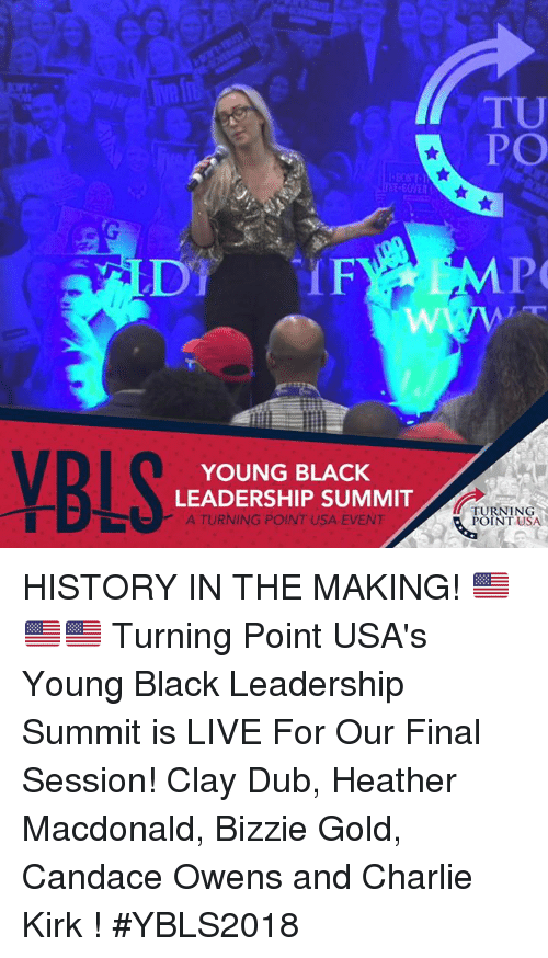 Charlie, Memes, and Black: TU  PO  DT F  YOUNG BLACK  LEADERSHIP SUMMIT  A TURNING POINT USA EVENT  TURNING  POINT USA HISTORY IN THE MAKING! 🇺🇸🇺🇸🇺🇸   Turning Point USA's Young Black Leadership Summit is LIVE For Our Final Session! Clay Dub, Heather Macdonald, Bizzie Gold, Candace Owens and Charlie Kirk ! #YBLS2018