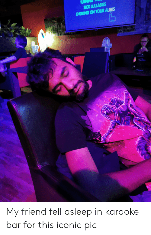 Karaoke, Iconic, and Sick: TU  SICK LULLABIES  CHOKING ON YOUR ALIBIS My friend fell asleep in karaoke bar for this iconic pic