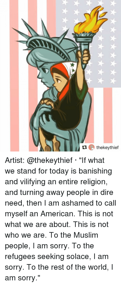 """banishes: tu thekeythief Artist: @thekeythief · """"If what we stand for today is banishing and vilifying an entire religion, and turning away people in dire need, then I am ashamed to call myself an American. This is not what we are about. This is not who we are. To the Muslim people, I am sorry. To the refugees seeking solace, I am sorry. To the rest of the world, I am sorry."""""""