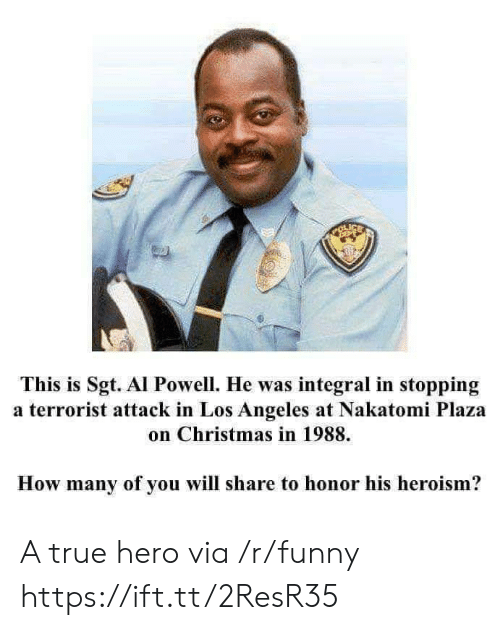 A True Hero: tu  This is Sgt. Al Powell. He was integral in stopping  a terrorist attack in Los Angeles at Nakatomi Plaza  on Christmas in 1988.  How many of you will share to honor his heroism? A true hero via /r/funny https://ift.tt/2ResR35