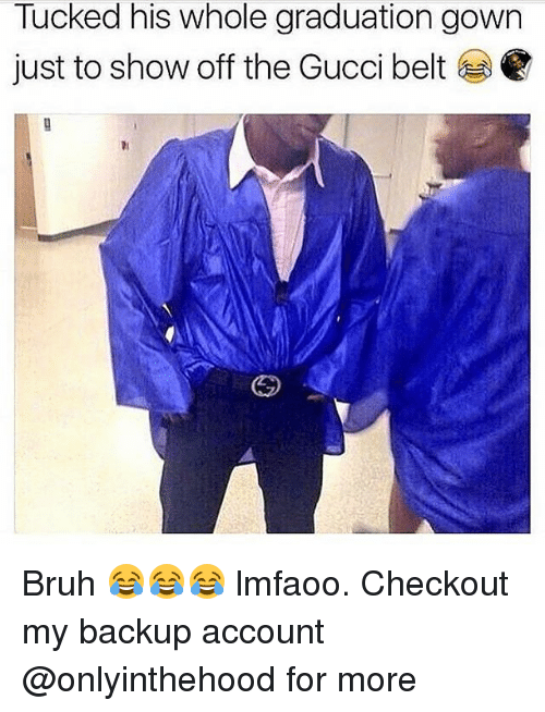 Juste: Tucked his whole graduation gown  just to show off the Gucci belt Bruh 😂😂😂 lmfaoo. Checkout my backup account @onlyinthehood for more