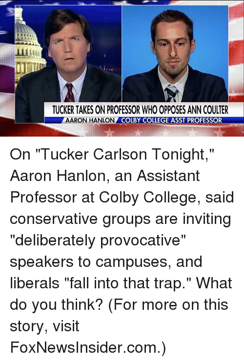 """provocative: TUCKER TAKES ON PROFESSOR WHO OPPOSES ANN COULTER  AARON HANLON  COLBY COLLEGE ASST PROFESSOR On """"Tucker Carlson Tonight,"""" Aaron Hanlon, an Assistant Professor at Colby College, said conservative groups are inviting """"deliberately provocative"""" speakers to campuses, and liberals """"fall into that trap."""" What do you think? (For more on this story, visit FoxNewsInsider.com.)"""