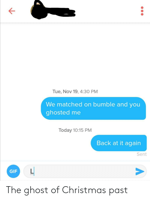 nov: Tue, Nov 19, 4:30 PM  We matched on bumble and you  ghosted me  Today 10:15 PM  Back at it again  Sent  GIF The ghost of Christmas past