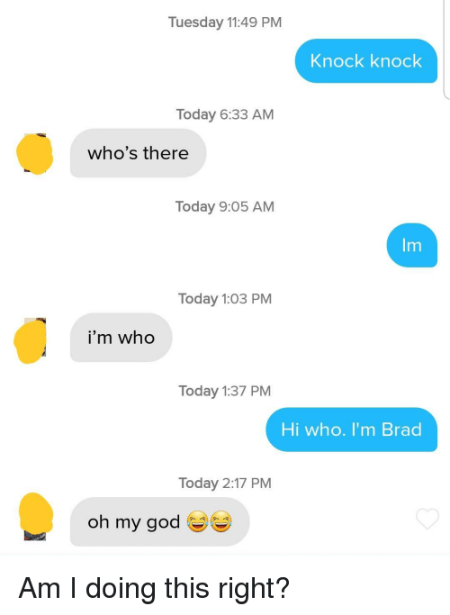 God, Oh My God, and Today: Tuesday 11:49 PM  Knock knock  Today 6:33 AM  who's there  Today 9:05 AM  Im  Today 1:03 PM  i'm who  Today 1:37 PM  Hi who. I'm Brad  Today 2:17 PM  oh my god Am I doing this right?
