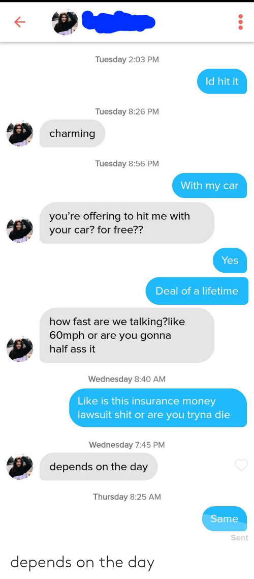 thursday: Tuesday 2:03 PM  Id hit it  Tuesday 8:26 PM  charming  Tuesday 8:56 PM  With my car  you're offering to hit me with  your car? for free??  Yes  Deal of a lifetime  how fast are we talking?like  60mph or are you gonna  half ass it  Wednesday 8:40 AM  Like is this insurance money  lawsuit shit or are you tryna die  Wednesday 7:45 PM  depends on the day  Thursday 8:25 AM  Same  Sent depends on the day