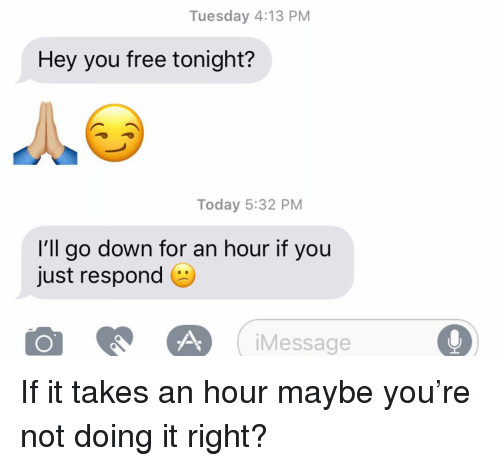 Doing It Right: Tuesday 4:13 PM  Hey you free tonight?  Today 5:32 PM  I'll go down for an hour if you  just respond  iMessage If it takes an hour maybe you're not doing it right?