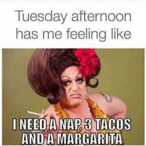 tacos: Tuesday afternoon  has me feelinglike  I NEED A NAP 3 TACOS  AND A MARGARITA