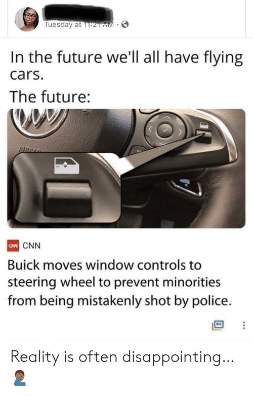 Cars, cnn.com, and Future: Tuesday at 1T:21 AM  In the future we'll all have flying  cars.  The future:  ARRA  CN CNN  Buick moves window controls to  steering wheel to prevent minorities  from being mistakenly shot by police. Reality is often disappointing… 🤦🏾‍♂️