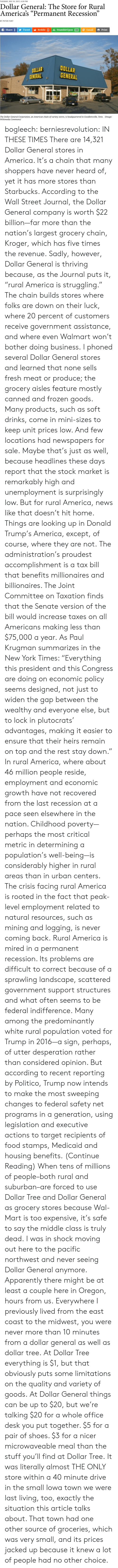 """recession: TUESDAY, DEC 19, 2017, 4:30 PM  Dollar General: The Store for Rural  America's """"Permanent Recession""""  BY PETER FUNT  Share У Tweet Reddit Ju StumbleUpon  @ Email  Print  OLLAR  GENERAL  DOLLAR  GENERAL  The Dollar General Corporation, an American chain of variety stores, is headquartered in Goodlettsville, Tenn.  (Image: bogleech:  berniesrevolution:  IN THESE TIMES There are 14,321 Dollar General stores in America. It's a chain that many shoppers have never heard of, yet it has more stores than Starbucks. According to the Wall Street Journal, the Dollar General company is worth $22 billion—far more than the nation's largest grocery chain, Kroger, which has five times the revenue. Sadly, however, Dollar General is thriving because, as the Journal puts it, """"rural America is struggling."""" The chain builds stores where folks are down on their luck, where 20 percent of customers receive government assistance, and where even Walmart won't bother doing business. I phoned several Dollar General stores and learned that none sells fresh meat or produce; the grocery aisles feature mostly canned and frozen goods. Many products, such as soft drinks, come in mini-sizes to keep unit prices low. And few locations had newspapers for sale. Maybe that's just as well, because headlines these days report that the stock market is remarkably high and unemployment is surprisingly low. But for rural America, news like that doesn't hit home. Things are looking up in Donald Trump's America, except, of course, where they are not. The administration's proudest accomplishment is a tax bill that benefits millionaires and billionaires. The Joint Committee on Taxation finds that the Senate version of the bill would increase taxes on all Americans making less than $75,000 a year. As Paul Krugman summarizes in the New York Times: """"Everything this president and this Congress are doing on economic policy seems designed, not just to widen the gap between the wealthy and everyone else, but to """