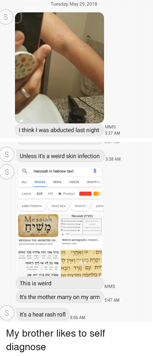 "Funny, Gif, and News: Tuesday, May 29, 2018  MMS  I think I was abducted last night 537 AM  SUnless it's a weird skin infection  5:38 AM  Q  messiah in hebrew text  ALL  IMAGES  NEWS  VIDEOS  SHOPPING  Latest GIF HDProduct  paleo hebrew  dead sea  shalom  yahw  Messiah (משיח)  Messiah  Destroyed  1:57  MESSIAH THE ANOINTED ON.... Hebrew pictographic meanin...  preceptaustin.wordpress.com  youtube.com  העולםמלך אלהינו הוה ""אתה ברוך ה  ואחרי 26  : זים  א לו ואין משיח יכרת  שרצהמד את ליי נתן  הישועהדרך  ndo sumMo הבאנגיד עם חית  This is weird  MMS  It's the mother marry on my arm  5:47 AM  SIt's a heat rash rofl  8:06 AM My brother likes to self diagnose"