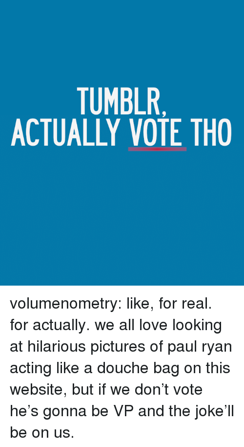 Love, Paul Ryan, and Target: TUMBLR  ACTUALLY VOTE THO volumenometry:  like, for real. for actually. we all love looking at hilarious pictures of paul ryan acting like a douche bag on this website, but if we don't vote he's gonna be VP and the joke'll be on us.