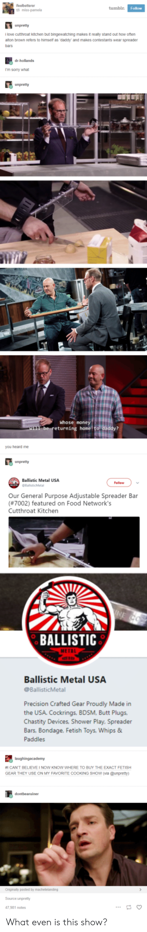 heard me: tumblr  Follow  unpretty  llove cutthroat kitchen but bingewatching makes it really stand out how oten  alton brown refers to himser as daddy and makes contestants wear spreader  bars  dr-hollands  I'm sorry what  Whose money  eturning home  you heard me  unpretty  Ballistic Metal USA  Follow  Our General Purpose Adjustable Spreader Bar  (#7002) featured on Food Network's  Cutthroat Kitchen  BALLISTIC  Ballistic Metal USA  @BallisticMetal  Precision Crafted Gear Proudly Made in  the USA. Cockrings, BDSM, Butt Plugs  Chastity Devices, Shower Play, Spreader  Bars. Bondage. Fetish  Paddles  Toys, Whips &  #1 CANT BELIEVE I NOW KNOW WHERE TO BUY THE EXACT FETISH  GEAR THEY USE ON MY FAVORITE COOKING SHow (via @unpretty  Source unpretty  47,981 notes What even is this show?