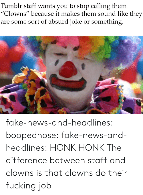 "Clowns: Tumblr staff wants you to stop calling them  ""Clowns"" because it makes them sound like they  are some sort of absurd joke or something fake-news-and-headlines: boopednose:   fake-news-and-headlines: HONK HONK  The difference between staff and clowns is that clowns do their fucking job"