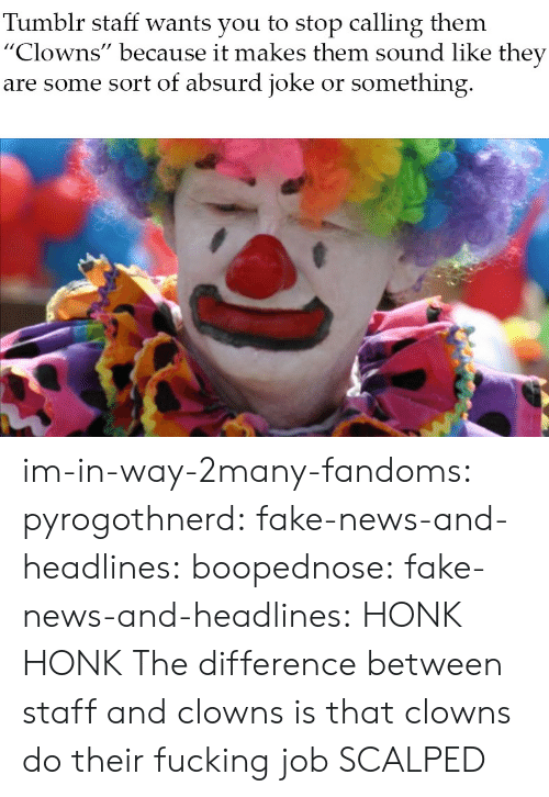 "sound: Tumblr staff wants you to stop calling them  ""Clowns"" because it makes them sound like they  are some sort of absurd joke or something im-in-way-2many-fandoms: pyrogothnerd:  fake-news-and-headlines:  boopednose:   fake-news-and-headlines: HONK HONK  The difference between staff and clowns is that clowns do their fucking job       SCALPED"