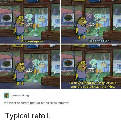 Deluxe: TUMBLR  URSE  Are you open?  Read the sign  I'll have a Krabby Patty Deluxe  and a double chili kelp fries  cnnbreaking  the most accurate picture of the retail industry Typical retail.