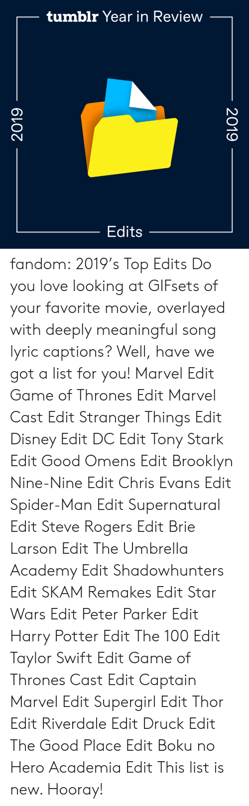 swift: tumblr Year in Review  Edits  2019  2019 fandom:  2019's Top Edits  Do you love looking at GIFsets of your favorite movie, overlayed with deeply meaningful song lyric captions? Well, have we got a list for you!  Marvel Edit  Game of Thrones Edit  Marvel Cast Edit  Stranger Things Edit  Disney Edit  DC Edit  Tony Stark Edit  Good Omens Edit  Brooklyn Nine-Nine Edit  Chris Evans Edit  Spider-Man Edit  Supernatural Edit  Steve Rogers Edit  Brie Larson Edit  The Umbrella Academy Edit  Shadowhunters Edit  SKAM Remakes Edit  Star Wars Edit  Peter Parker Edit  Harry Potter Edit  The 100 Edit  Taylor Swift Edit  Game of Thrones Cast Edit  Captain Marvel Edit  Supergirl Edit  Thor Edit  Riverdale Edit  Druck Edit  The Good Place Edit  Boku no Hero Academia Edit This list is new. Hooray!