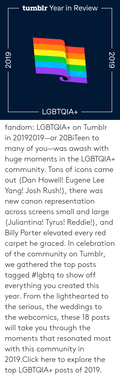 lee: tumblr Year in Review  LGBTQIA+  2019  2019 fandom:  LGBTQIA+ on Tumblr in 20192019—or 20BiTeen to many of you—was awash with huge moments in the LGBTQIA+ community. Tons of icons came out (Dan Howell! Eugene Lee Yang! Josh Rush!), there was new canon representation across screens small and large (Juliantina! Tyrus! Reddie!), and Billy Porter elevated every red carpet he graced. In celebration of the community on Tumblr, we gathered the top posts tagged #lgbtq to show off everything you created this year. From the lighthearted to the serious, the weddings to the webcomics, these 18 posts will take you through the moments that resonated most with this community in 2019.Click here to explore the top LGBTQIA+ posts of 2019.