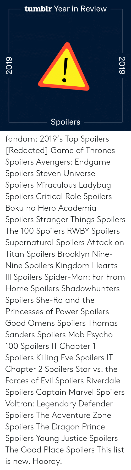 Nine Nine: tumblr Year in Review  Spoilers  2019  2019 fandom:  2019's Top Spoilers  [Redacted]  Game of Thrones Spoilers  Avengers: Endgame Spoilers  Steven Universe Spoilers  Miraculous Ladybug Spoilers  Critical Role Spoilers  Boku no Hero Academia Spoilers  Stranger Things Spoilers  The 100 Spoilers  RWBY Spoilers  Supernatural Spoilers  Attack on Titan Spoilers  Brooklyn Nine-Nine Spoilers  Kingdom Hearts III Spoilers  Spider-Man: Far From Home Spoilers  Shadowhunters Spoilers  She-Ra and the Princesses of Power Spoilers  Good Omens Spoilers  Thomas Sanders Spoilers  Mob Psycho 100 Spoilers  IT Chapter 1 Spoilers  Killing Eve Spoilers  IT Chapter 2 Spoilers  Star vs. the Forces of Evil Spoilers  Riverdale Spoilers  Captain Marvel Spoilers  Voltron: Legendary Defender Spoilers  The Adventure Zone Spoilers  The Dragon Prince Spoilers  Young Justice Spoilers  The Good Place Spoilers This list is new. Hooray!