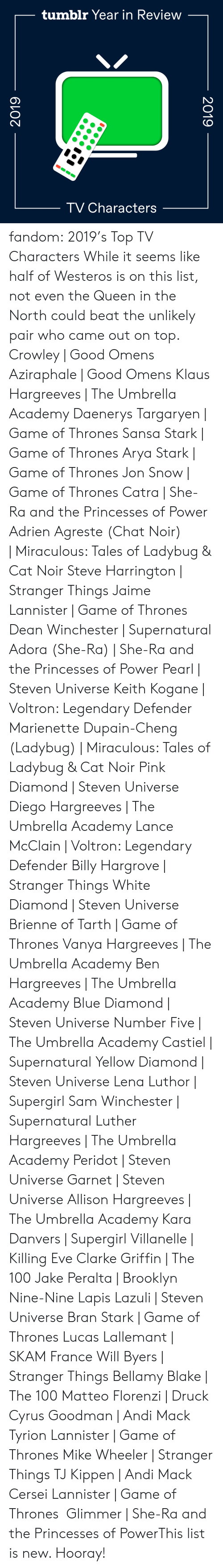 Dean: tumblr Year in Review  TV Characters  2019  2019 fandom:  2019's Top TV Characters  While it seems like half of Westeros is on this list, not even the Queen in the North could beat the unlikely pair who came out on top.  Crowley | Good Omens  Aziraphale | Good Omens  Klaus Hargreeves | The Umbrella Academy  Daenerys Targaryen | Game of Thrones  Sansa Stark | Game of Thrones  Arya Stark | Game of Thrones  Jon Snow | Game of Thrones  Catra | She-Ra and the Princesses of Power  Adrien Agreste (Chat Noir) | Miraculous: Tales of Ladybug & Cat Noir  Steve Harrington | Stranger Things  Jaime Lannister | Game of Thrones  Dean Winchester | Supernatural  Adora (She-Ra) | She-Ra and the Princesses of Power  Pearl | Steven Universe  Keith Kogane | Voltron: Legendary Defender  Marienette Dupain-Cheng (Ladybug) | Miraculous: Tales of Ladybug & Cat Noir  Pink Diamond | Steven Universe  Diego Hargreeves | The Umbrella Academy  Lance McClain | Voltron: Legendary Defender  Billy Hargrove | Stranger Things  White Diamond | Steven Universe  Brienne of Tarth | Game of Thrones  Vanya Hargreeves | The Umbrella Academy  Ben Hargreeves | The Umbrella Academy  Blue Diamond | Steven Universe  Number Five | The Umbrella Academy  Castiel | Supernatural  Yellow Diamond | Steven Universe  Lena Luthor | Supergirl  Sam Winchester | Supernatural  Luther Hargreeves | The Umbrella Academy  Peridot | Steven Universe  Garnet | Steven Universe  Allison Hargreeves | The Umbrella Academy  Kara Danvers | Supergirl  Villanelle | Killing Eve  Clarke Griffin | The 100  Jake Peralta | Brooklyn Nine-Nine  Lapis Lazuli | Steven Universe  Bran Stark | Game of Thrones  Lucas Lallemant | SKAM France  Will Byers | Stranger Things  Bellamy Blake | The 100  Matteo Florenzi | Druck  Cyrus Goodman | Andi Mack  Tyrion Lannister | Game of Thrones  Mike Wheeler | Stranger Things  TJ Kippen | Andi Mack  Cersei Lannister | Game of Thrones  Glimmer | She-Ra and the Princesses of PowerThis list is new. Hooray!