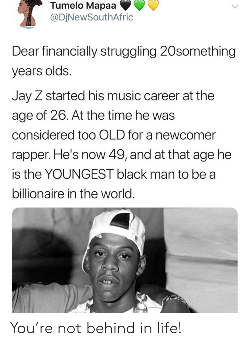 Jay, Jay Z, and Life: Tumelo Mapaa  @DjNewSouthAfric  Dear financially struggling 20something  years olds.  Jay Z started his music career at the  age of 26. At the time he was  considered to0 OLD for a newcomer  rapper. He's now 49, and at that age he  is the YOUNGEST black man to be a  billionaire in the world. You're not behind in life!
