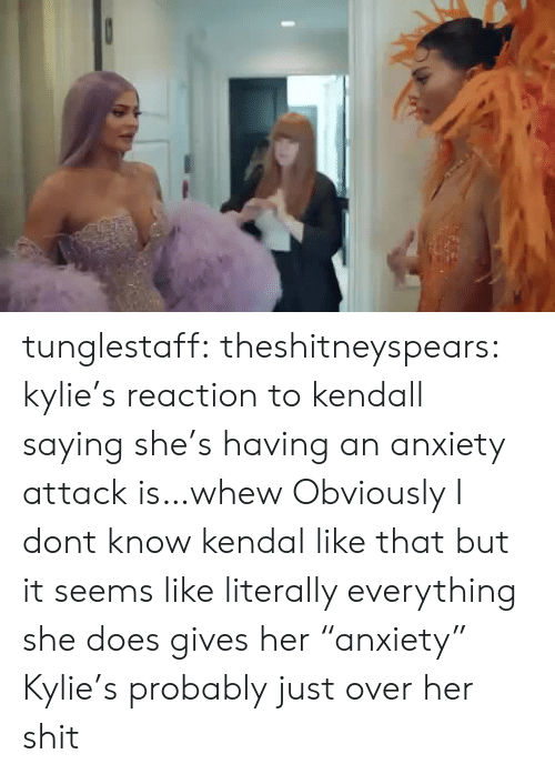 """Shit, Target, and Tumblr: tunglestaff:  theshitneyspears:  kylie's reaction to kendall saying she's having an anxiety attack is…whew  Obviously I dont know kendal like that but it seems like literally everything she does gives her """"anxiety"""" Kylie's probably just over her shit"""
