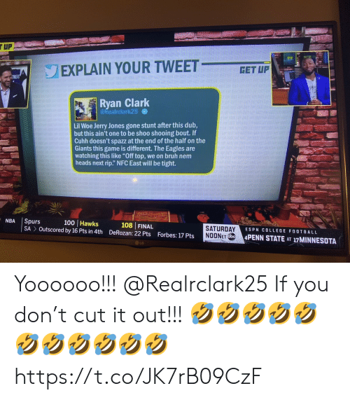 """Bruh, College, and College Football: TUP  ST  EXPLAIN YOUR TWEET  GET UP  ASERS  Ryan Clark  @Realrclark25  Lil Woe Jerry Jones gone stunt after this dub,  but this ain't one to be shoo shooing bout. If  Cuhh doesn't spazz at the end of the half on the  Giants this game is different. The Eagles are  watching this like """"Off top, we on bruh nem  heads next rip."""" NFC East will be tight.  NBA  Spurs  SA Outscored by 16 Pts in 4th  100 Hawks  108 FINAL  DeRozan: 22 Pts  SATURDAY  NOONET ObC  ESPN COLLEGE FOOTBALL  Forbes: 17 Pts  4PENN STATE AT 17MINNESOTA  LG Yoooooo!!! @Realrclark25 If you don't cut it out!!! 🤣🤣🤣🤣🤣🤣🤣🤣🤣🤣🤣 https://t.co/JK7rB09CzF"""