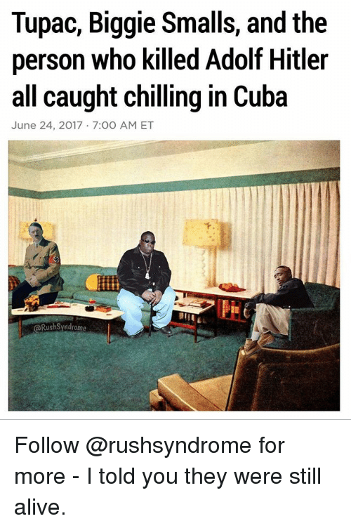 Alive, Biggie Smalls, and Memes: Tupac, Biggie Smalls, and the  person who killed Adolf Hitler  all caught chilling in Cuba  June 24, 2017 7:00 AM ET  @RushSyndrome Follow @rushsyndrome for more - I told you they were still alive.