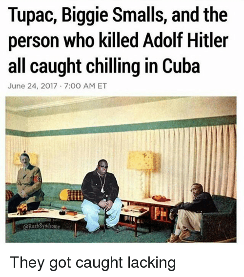 Biggie Smalls, Memes, and Cuba: Tupac, Biggie Smalls, and the  person who killed Adolf Hitler  all caught chilling in Cuba  June 24, 2017 7:00 AM ET  下  @RushSyndrome They got caught lacking