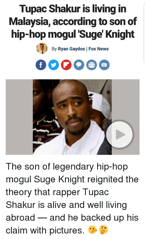Malaysia: Tupac Shakur is living in  Malaysia, according to son of  hip-hop moqul 'Suge' Knight  By Ryan Gaydos |Fox News  FOO The son of legendary hip-hop mogul Suge Knight reignited the theory that rapper Tupac Shakur is alive and well living abroad — and he backed up his claim with pictures. 🤥🤔