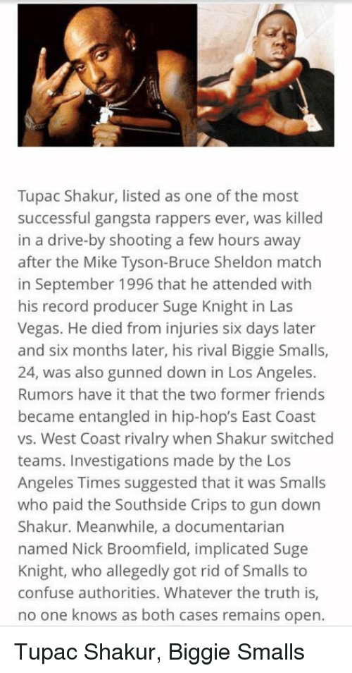 Biggie Smalls, Crips, and Drive By: Tupac Shakur, listed as one of the most  successful gangsta rappers ever, was killed  in a drive-by shooting a few hours away  after the Mike Tyson-Bruce Sheldon match  in September 1996 that he attended with  his record producer Suge Knight in Las  Vegas. He died from injuries six days later  and six months later, his rival Biggie Smalls,  24, was also gunned down in Los Angeles.  Rumors have it that the two former friends  became entangled in hip-hop's East Coast  vs. West Coast rivalry when Shakur switched  teams. Investigations made by the Los  Angeles Times suggested that it was Smalls  who paid the Southside Crips to gun down  Shakur. Meanwhile, a documentarian  named Nick Broomfield, implicated Suge  Knight, who allegedly got rid of Smalls to  confuse authorities. Whatever the truth is,  no one knows as both cases remains open. Tupac Shakur, Biggie Smalls