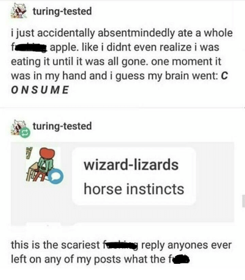 Apple, Brain, and Guess: turing-tested  i just accidentally absentmindedly ate a whole  apple. like i didnt even realize i was  eating it until it was all gone. one moment it  was in my hand and i guess my brain went: C  ONSUME  turing-tested  wizard-lizards  horse instincts  this is the scariest fig reply anyones ever  left on any of my posts what the f