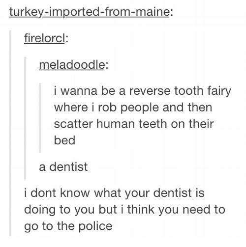 Turkeyism: turkey-imported-from-maine:  firelorcl  meladoodle:  i wanna be a reverse tooth fairy  where i rob people and then  scatter human teeth on their  bed  a dentist  i dont know what your dentist is  doing to you but i think you need to  go to the police