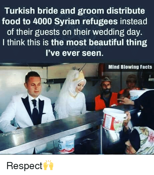 Syrian: Turkish bride and groom distribute  food to 4000 Syrian refugees instead  of their guests on their wedding day.  I think this is the most beautiful thing  I've ever seen.  Mind Blowing Facts Respect🙌