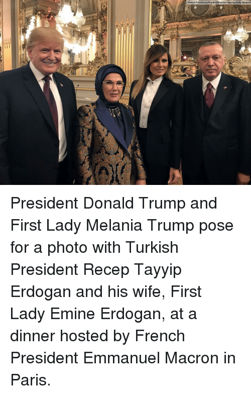 Emmanuel Macron: Turkish Presidency/Handout/Anadolu Agency/Getty Images) President Donald Trump and First Lady Melania Trump pose for a photo with Turkish President Recep Tayyip Erdogan and his wife, First Lady Emine Erdogan, at a dinner hosted by French President Emmanuel Macron in Paris.