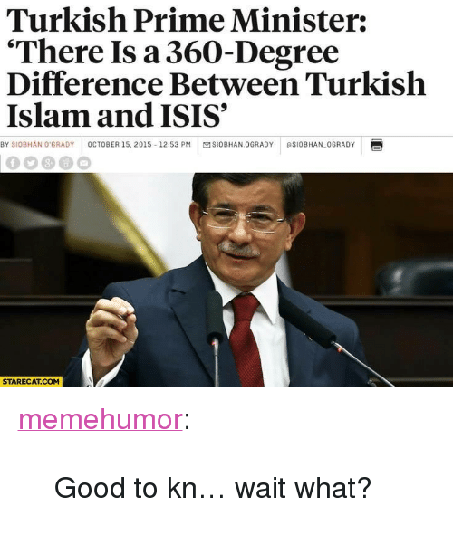 """Grady: Turkish Prime Minister:  'There Is a360-Degree  Difference Between Turkish  Islam and ISIS  BY SIOBHAN O GRADY OCTOBER 15, 2015-12.53 PMSIOBHAN OGRADY SIoBHAN OGRADY  STARECAT.COM <p><a href=""""http://memehumor.net/post/160137260873/good-to-kn-wait-what"""" class=""""tumblr_blog"""">memehumor</a>:</p>  <blockquote><p>Good to kn… wait what?</p></blockquote>"""