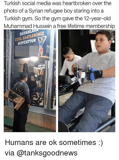Syrian: Turkish social media was heartbroken over the  photo of a Syrian refugee boy staring into a  Turkish gym. So the gym gave the 12-year-old  Muhammad Hussein a free lifetime membership  BAYAN  ÖXEL SAATLERIMiZ  MEVCUTTUR Humans are ok sometimes :) via @tanksgoodnews