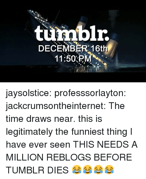 Tumblr, Blog, and Http: turmblr.  DECEMBER 16th  11:50PM jaysolstice: professsorlayton:  jackcrumsontheinternet: The time draws near.  this is legitimately the funniest thing I have ever seen   THIS NEEDS A MILLION REBLOGS BEFORE TUMBLR DIES 😂😂😂😂