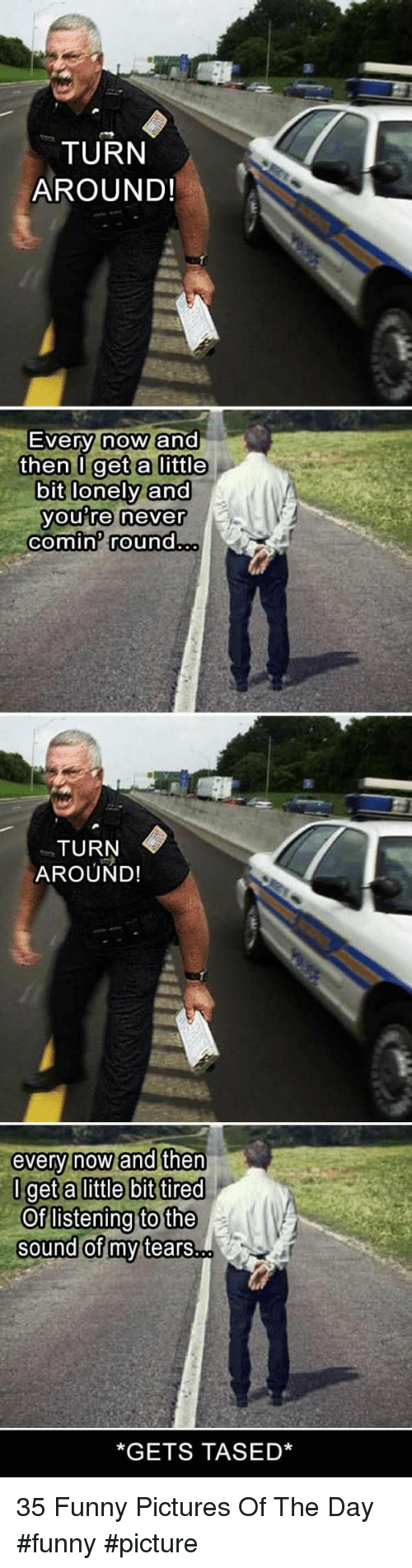 Funny Pictures Of: TURN  AROUND!  Ever  then U get a little  bit lonely and  y now ano  you Te never  comin round  TURN  AROUND!  very now ano  get alittle bit tired  Oflistening to the  sound of my tears..  *GETS TASED* 35 Funny Pictures Of The Day #funny #picture