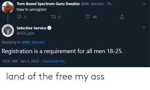 Jan: Turn Based Spectrum Guru Danzins @Mr_danzins · 7h  Haw to unregister  46  27 5  SERVICE  Selective Service  @SSS_gov  Replying to @Mr_danzins  Registration is a requirement for all men 18-25.  10:02 AM · Jan 3, 2020 · Hootsuite Inc. land of the free my ass