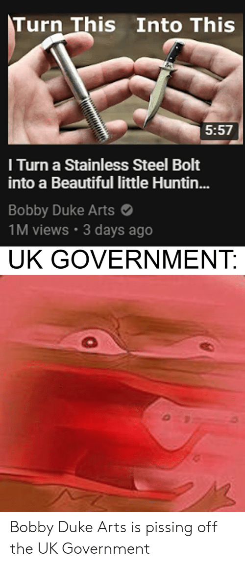 bobby: Turn This Into This  5:57  I Turn a Stainless Steel Bolt  into a Beautiful little Huntin...  Bobby Duke Arts  1M views 3 days ago  UK GOVERNMENT: Bobby Duke Arts is pissing off the UK Government