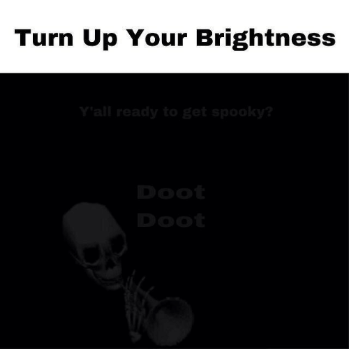Spooky: Turn Up Your Brightness  Y'all ready to get spooky?  Doot  Doot