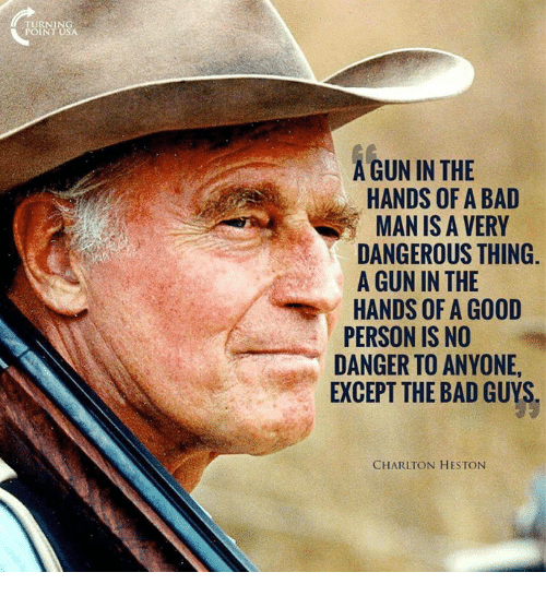 Dangerous Thing: TURNING  POINT USA  A GUN IN THE  HANDS OF A BAD  MAN IS A VERY  DANGEROUS THING.  A GUN IN THE  HANDS OF A GOOD  PERSON IS NO  DANGER TO ANYONE,  EXCEPT THE BAD GUYS  CHARLTON HESTON