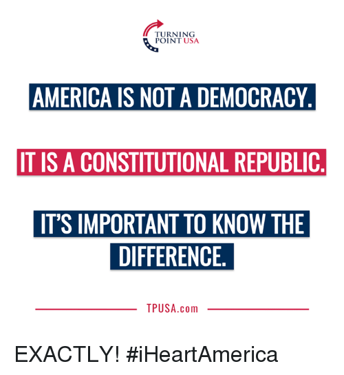 America, Memes, and Democracy: TURNING  POINT USA  AMERICA IS NOT A DEMOCRACY  IT IS A CONSTITUTIONAL REPUBLIC  IT'S IMPORTANT TO KNOW THE  DIFFERENCE  TPUSA.com EXACTLY! #iHeartAmerica