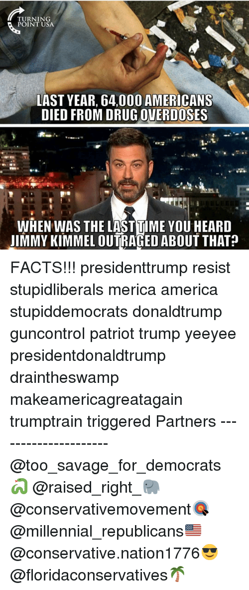 Jimmy Kimmel: TURNING  POINT USA  LAST YEAR, 64,000 AMERICANS  DIED FROM DRUG OVERDOSES  AT  WHEN WAS THE LASTTIME YOU HEARD  JIMMY KIMMEL OUTRAGED ABOUT THAT? FACTS!!! presidenttrump resist stupidliberals merica america stupiddemocrats donaldtrump guncontrol patriot trump yeeyee presidentdonaldtrump draintheswamp makeamericagreatagain trumptrain triggered Partners --------------------- @too_savage_for_democrats🐍 @raised_right_🐘 @conservativemovement🎯 @millennial_republicans🇺🇸 @conservative.nation1776😎 @floridaconservatives🌴