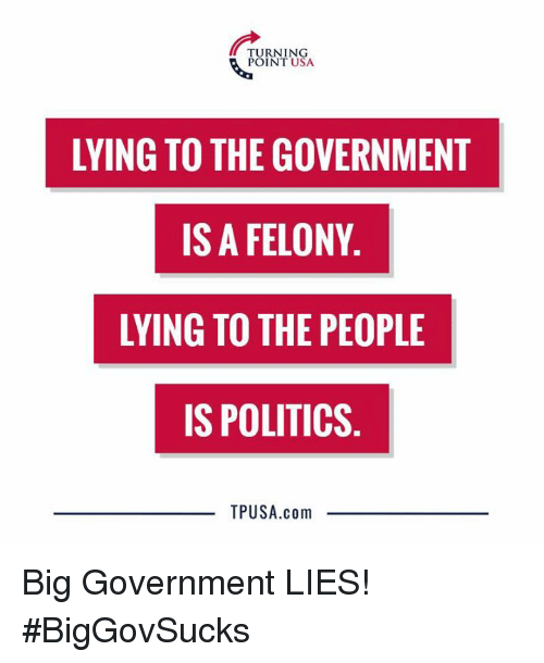 Memes, Politics, and Government: TURNING  POINT USA  LYING TO THE GOVERNMENT  IS A FELONY  LYING TO THE PEOPLE  IS POLITICS  TPUSA.com Big Government LIES! #BigGovSucks