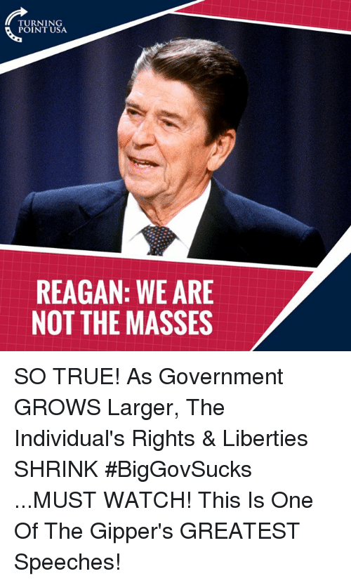 Memes, True, and Watch: TURNING  POINT USA  REAGAN: WE ARE  NOT THE MASSES SO TRUE! As Government GROWS Larger, The Individual's Rights & Liberties SHRINK #BigGovSucks   ...MUST WATCH! This Is One Of The Gipper's GREATEST Speeches!