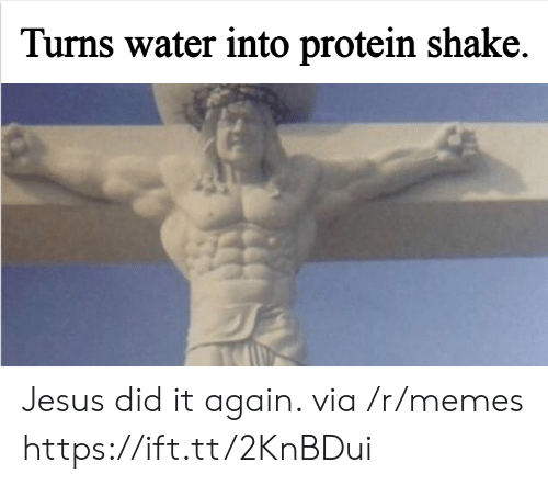 Protein: Turns water into protein shake. Jesus did it again. via /r/memes https://ift.tt/2KnBDui