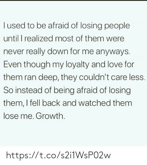 Love, Memes, and Never: Tused to be afraid of losing people  until I realized most of them were  never really down for me anyways.  Even though my loyalty and love for  them ran deep, they couldn't care less.  So instead of being afraid of losing  them, I fell back and watched them  lose me. Growth. https://t.co/s2i1WsP02w