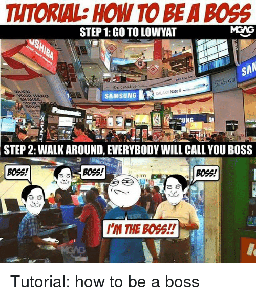 Galaxy Note: TUTORIAL: HOW TO BEA BOGG  STEP 1: GO TO LOWYAT  SAM  creative  e GALAXY Note  SAMSUNG  SNAKES  STEP 2: WALK AROUND, EVERYBODY WILL CALL YOU BOSS  Boss!  BOSS!  BOSS!  tom  IM THE BOSS! Tutorial: how to be a boss